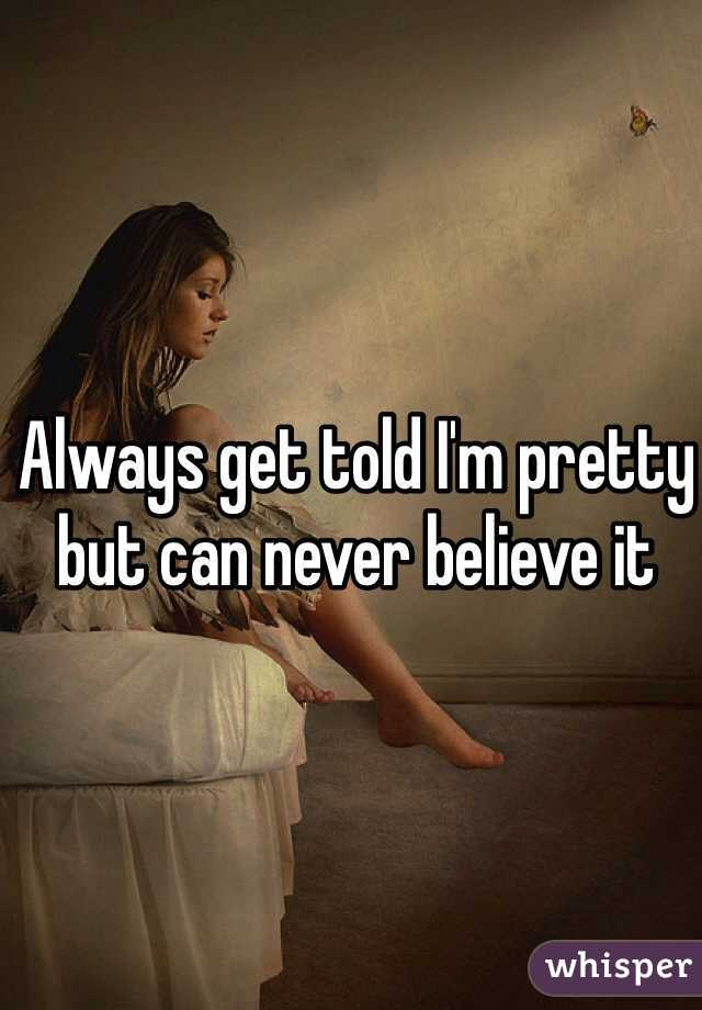 Always get told I'm pretty but can never believe it