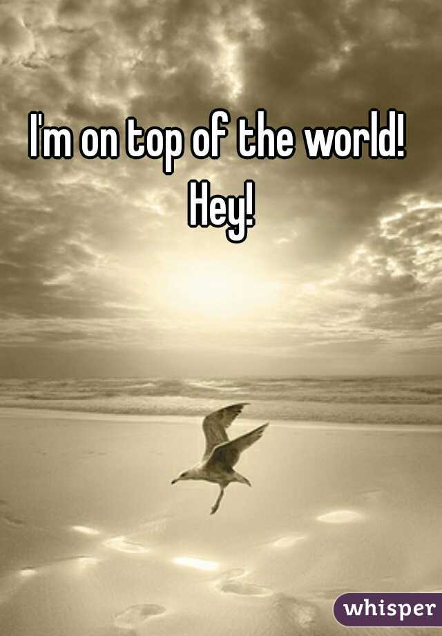 I'm on top of the world!  Hey!