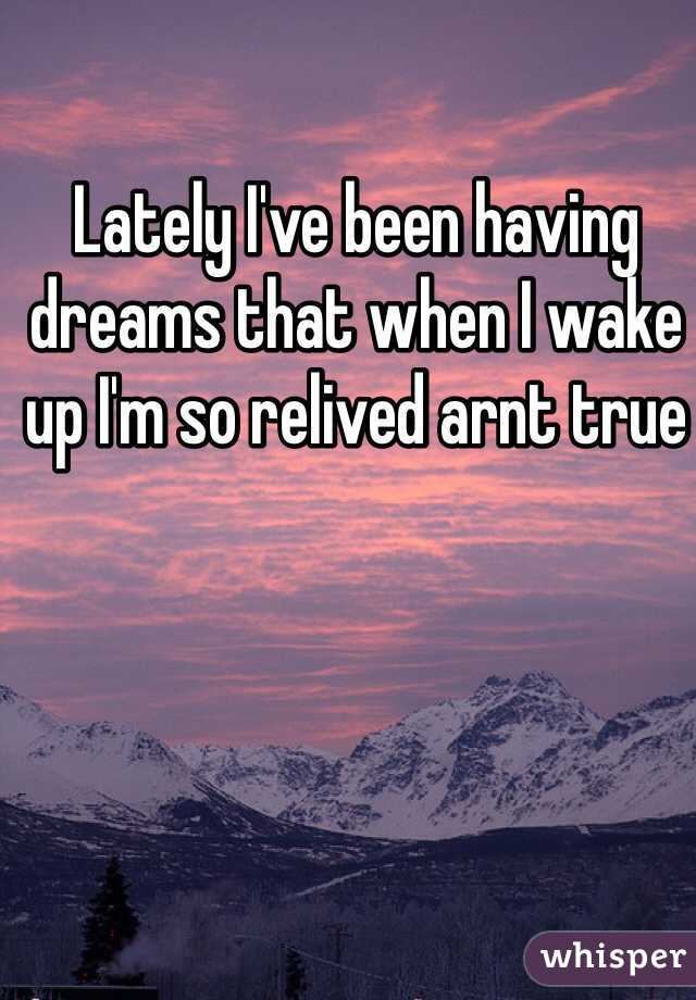 Lately I've been having dreams that when I wake up I'm so relived arnt true