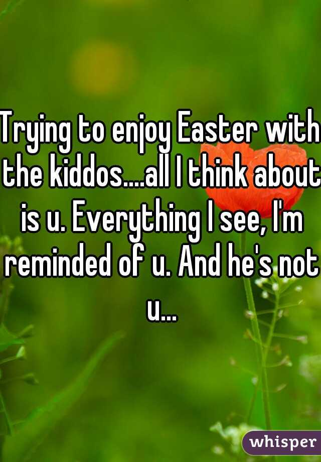 Trying to enjoy Easter with the kiddos....all I think about is u. Everything I see, I'm reminded of u. And he's not u...