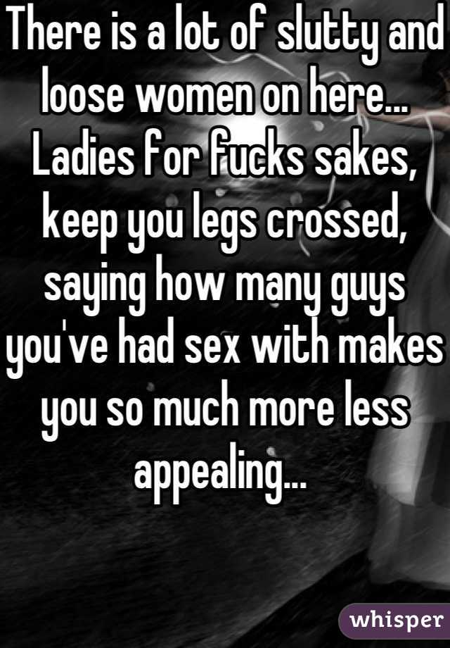 There is a lot of slutty and loose women on here... Ladies for fucks sakes, keep you legs crossed, saying how many guys you've had sex with makes you so much more less appealing...