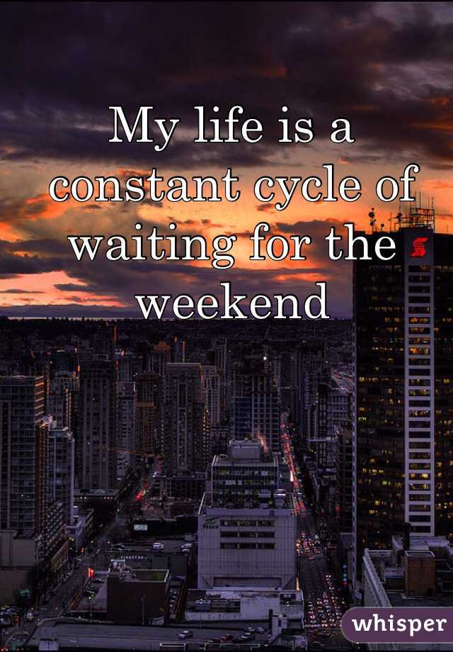 My life is a constant cycle of waiting for the weekend