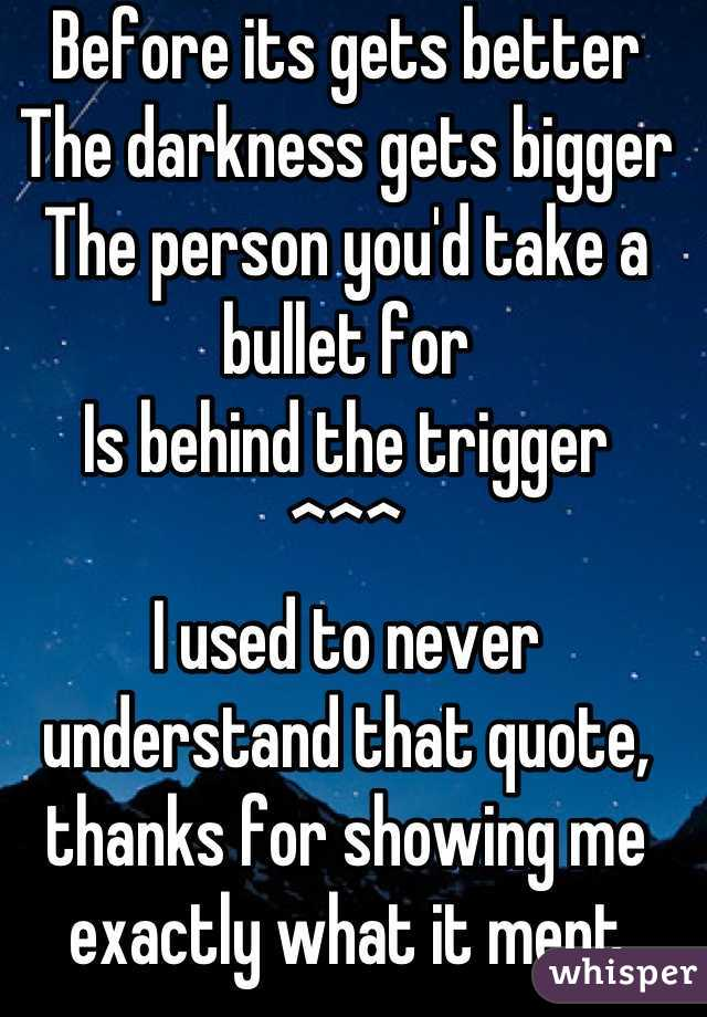 Before its gets better The darkness gets bigger The person you'd take a bullet for Is behind the trigger ^^^ I used to never understand that quote, thanks for showing me exactly what it ment