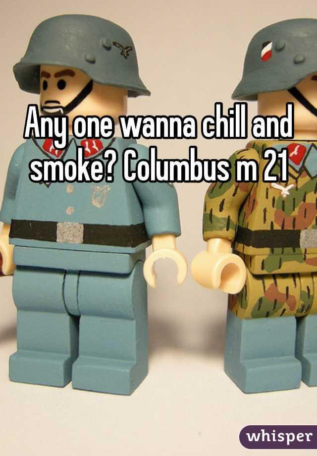 Any one wanna chill and smoke? Columbus m 21