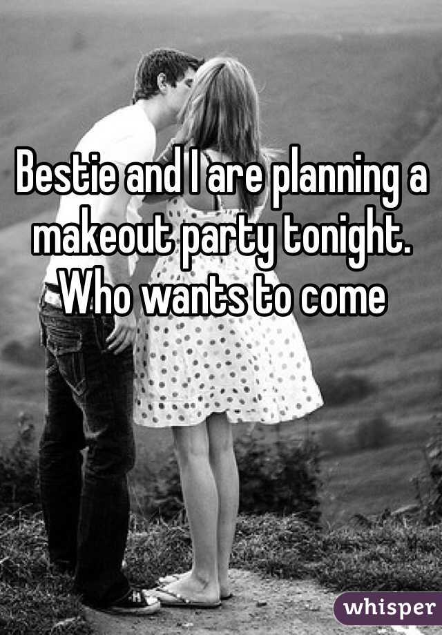 Bestie and I are planning a makeout party tonight. Who wants to come