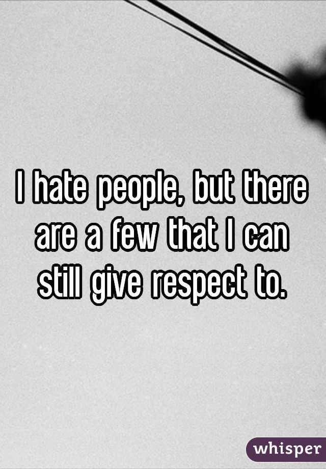 I hate people, but there are a few that I can still give respect to.