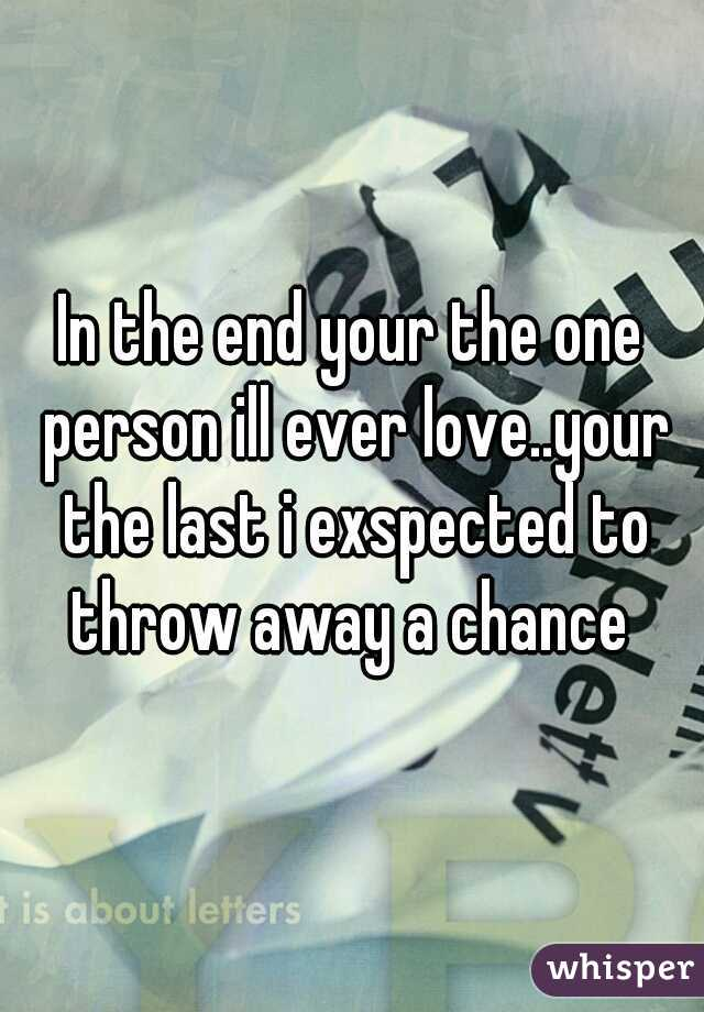 In the end your the one person ill ever love..your the last i exspected to throw away a chance