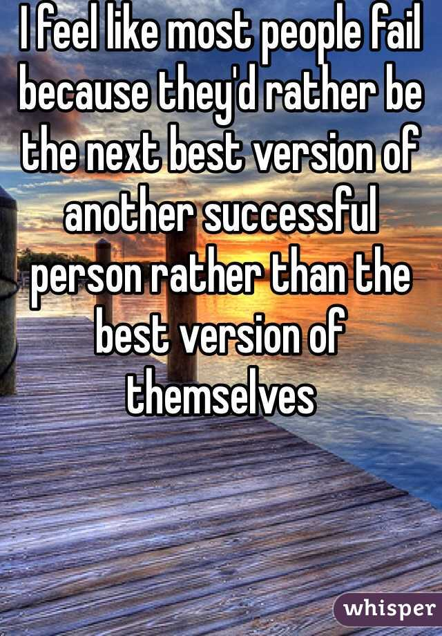 I feel like most people fail because they'd rather be the next best version of another successful person rather than the best version of themselves