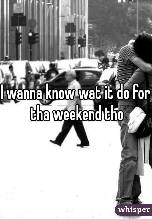 I wanna know wat it do for tha weekend tho