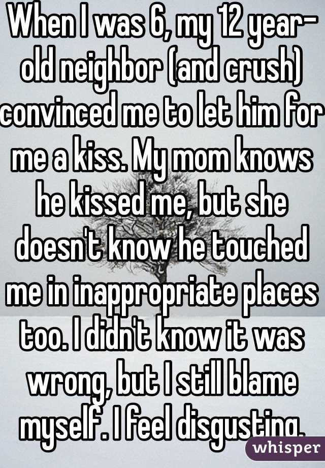 When I was 6, my 12 year-old neighbor (and crush) convinced me to let him for me a kiss. My mom knows he kissed me, but she doesn't know he touched me in inappropriate places too. I didn't know it was wrong, but I still blame myself. I feel disgusting.