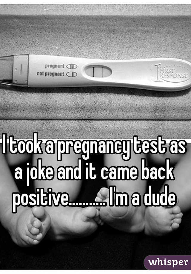 I took a pregnancy test as a joke and it came back positive........... I'm a dude