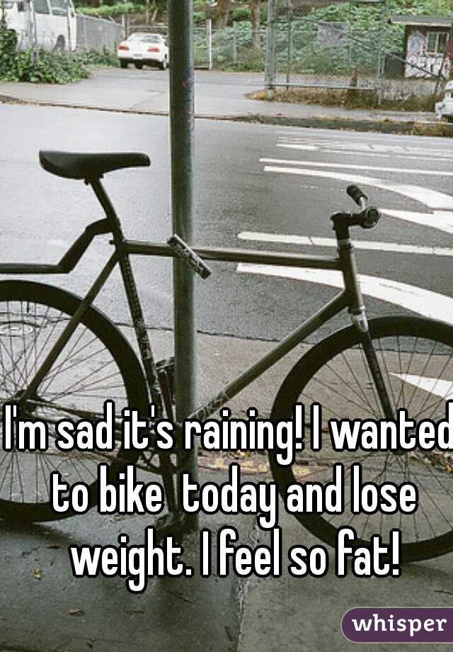 I'm sad it's raining! I wanted to bike  today and lose weight. I feel so fat!