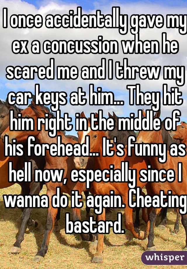 I once accidentally gave my ex a concussion when he scared me and I threw my car keys at him... They hit him right in the middle of his forehead... It's funny as hell now, especially since I wanna do it again. Cheating bastard.
