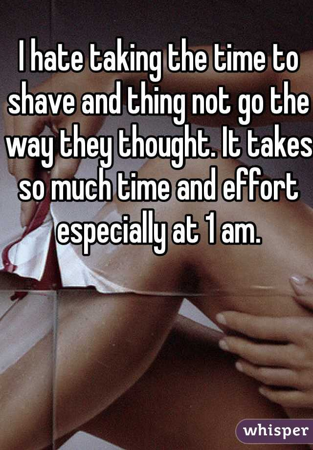 I hate taking the time to shave and thing not go the way they thought. It takes so much time and effort especially at 1 am.