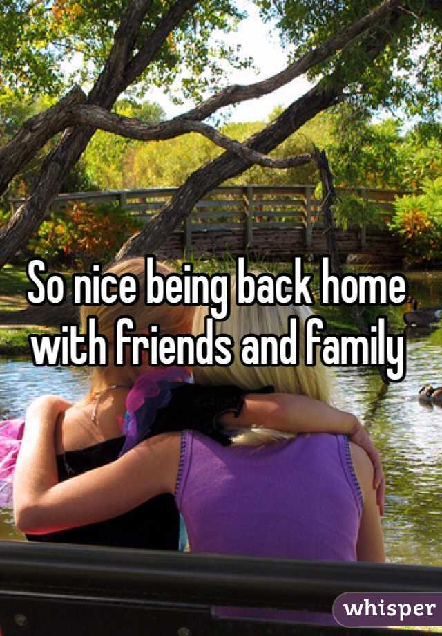 So nice being back home with friends and family