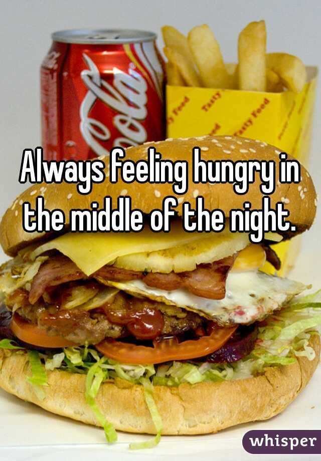 Always feeling hungry in the middle of the night.