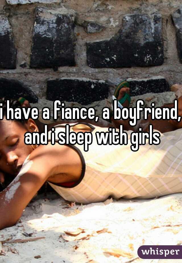 i have a fiance, a boyfriend, and i sleep with girls