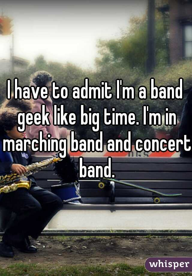 I have to admit I'm a band geek like big time. I'm in marching band and concert band.