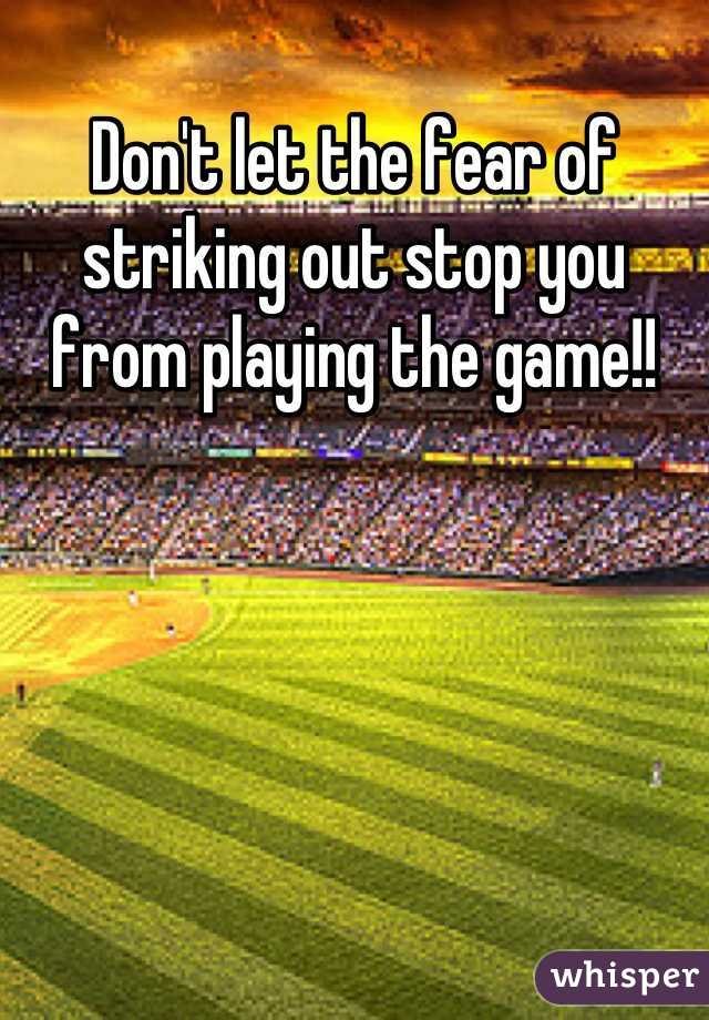 Don't let the fear of striking out stop you from playing the game!!