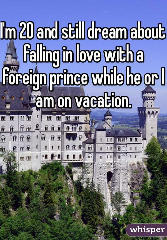 I'm 20 and still dream about falling in love with a foreign prince while he or I am on vacation.