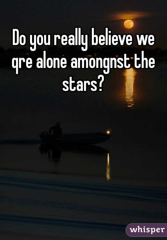 Do you really believe we qre alone amongnst the stars?