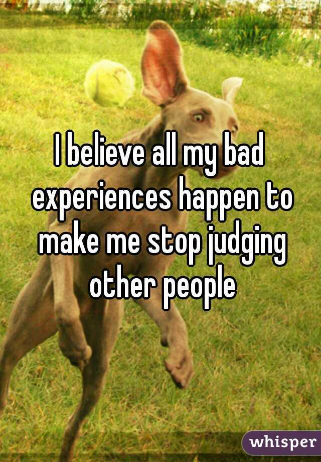 I believe all my bad experiences happen to make me stop judging other people