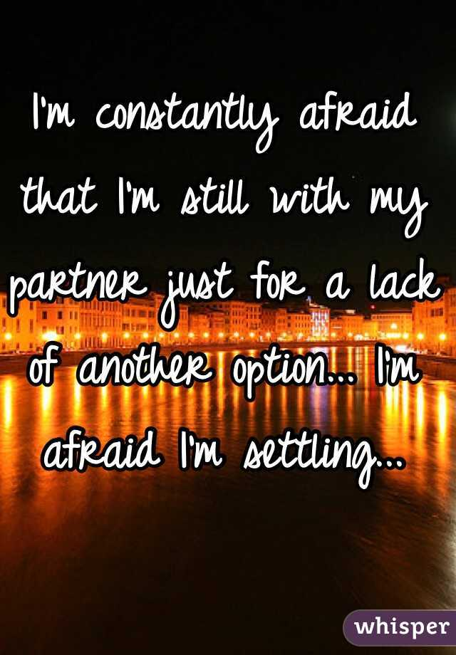 I'm constantly afraid that I'm still with my partner just for a lack of another option... I'm afraid I'm settling...