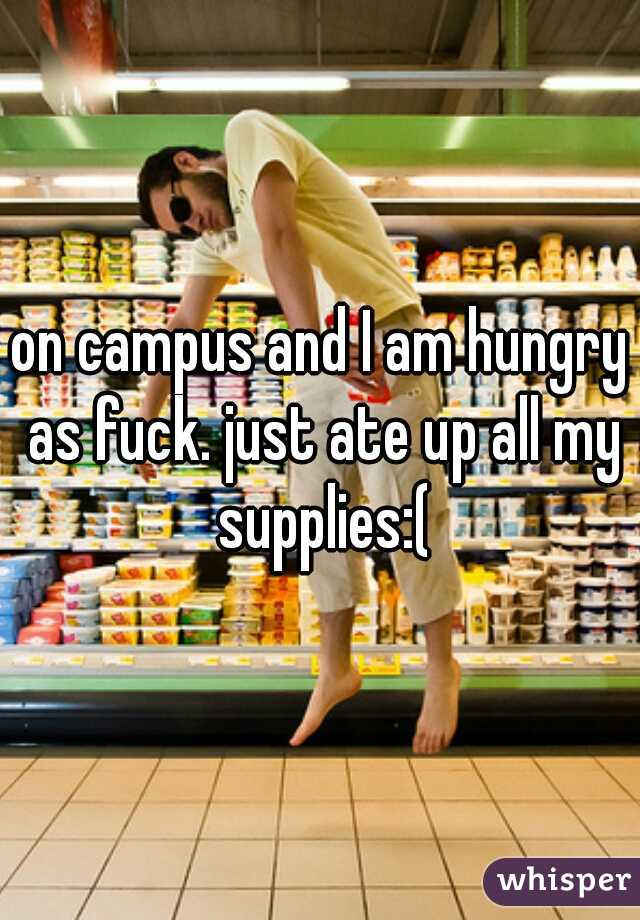 on campus and I am hungry as fuck. just ate up all my supplies:(