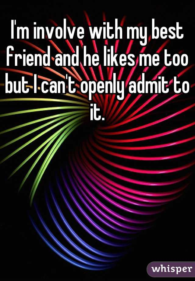 I'm involve with my best friend and he likes me too but I can't openly admit to it.