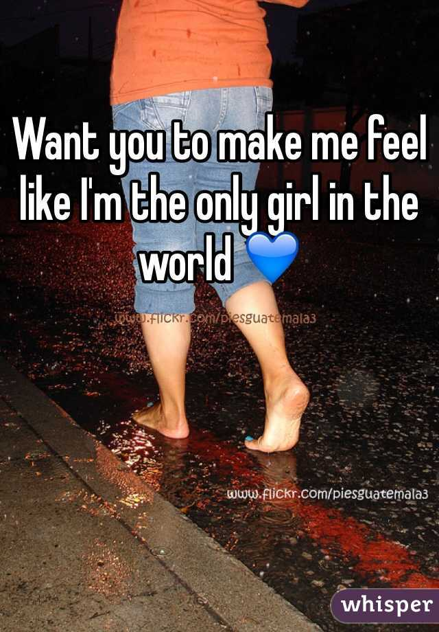 Want you to make me feel like I'm the only girl in the world 💙