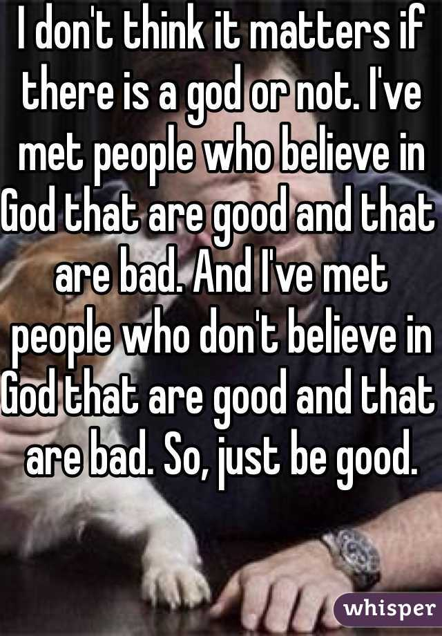 I don't think it matters if there is a god or not. I've met people who believe in God that are good and that are bad. And I've met people who don't believe in God that are good and that are bad. So, just be good.