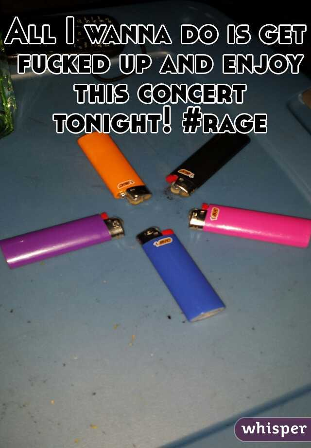 All I wanna do is get fucked up and enjoy this concert tonight! #rage
