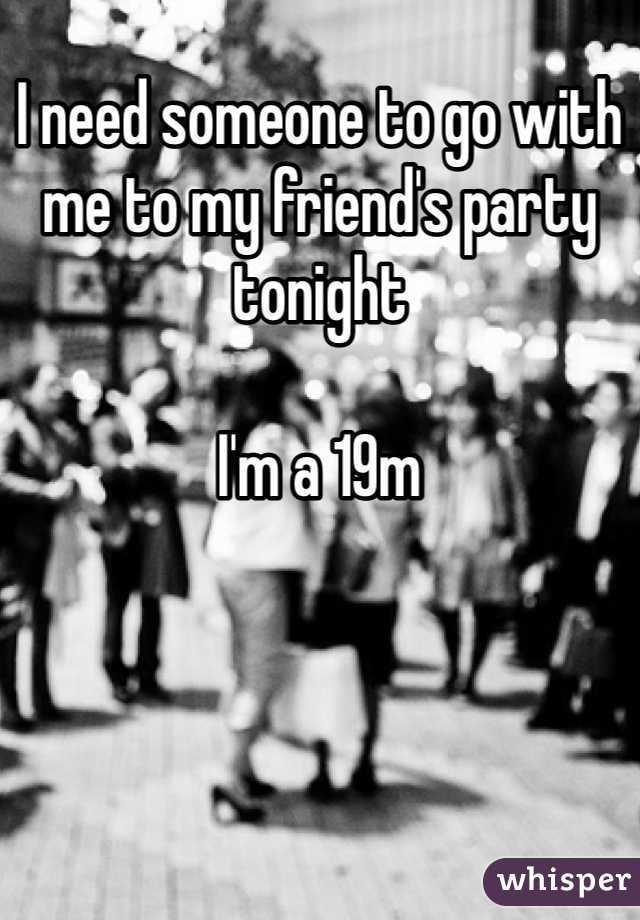 I need someone to go with me to my friend's party tonight  I'm a 19m