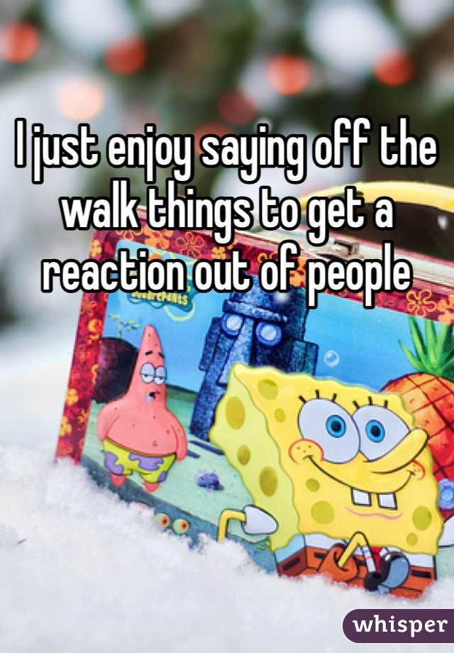 I just enjoy saying off the walk things to get a reaction out of people