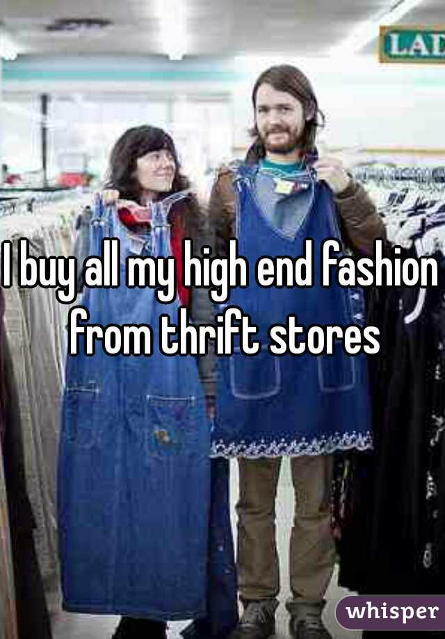 I buy all my high end fashion from thrift stores