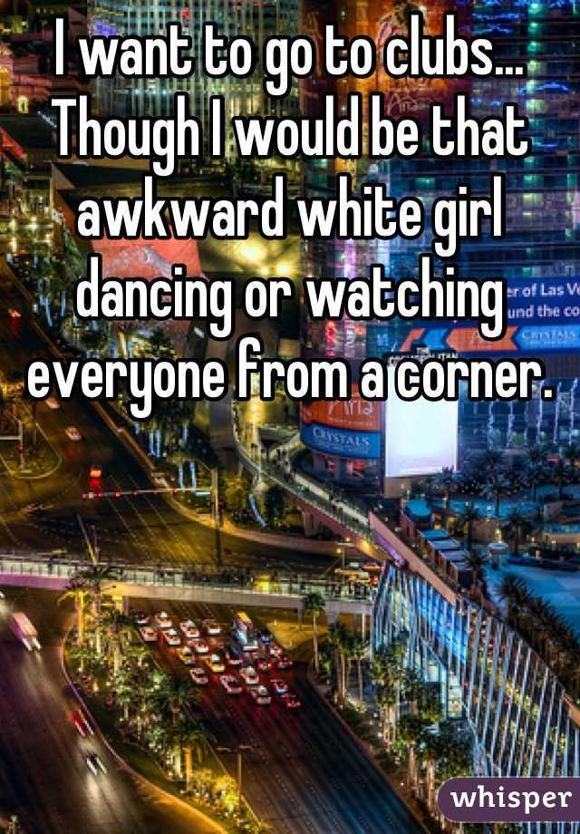 I want to go to clubs... Though I would be that awkward white girl dancing or watching everyone from a corner.