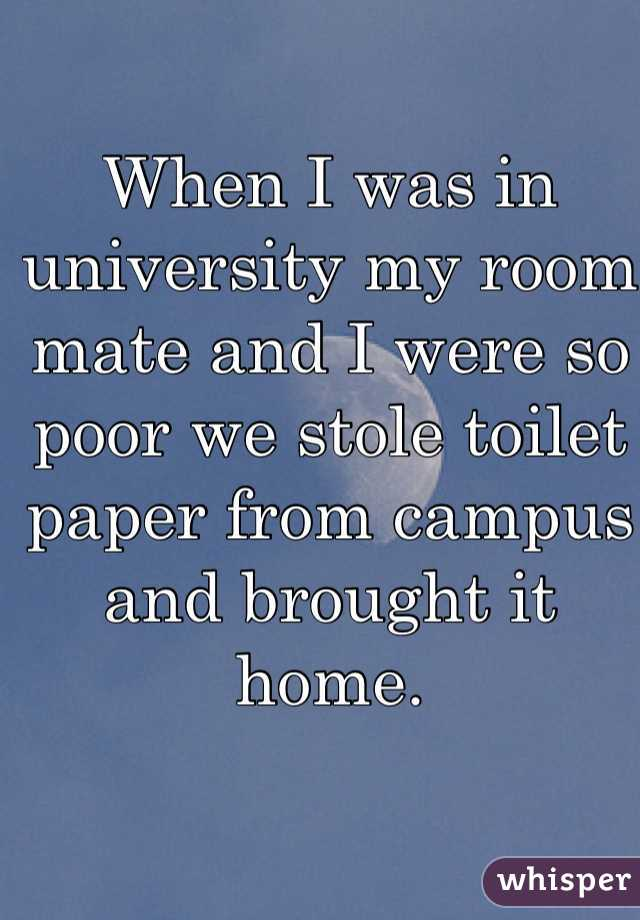 When I was in university my room mate and I were so poor we stole toilet paper from campus and brought it home.