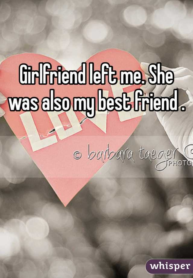 Girlfriend left me. She was also my best friend .