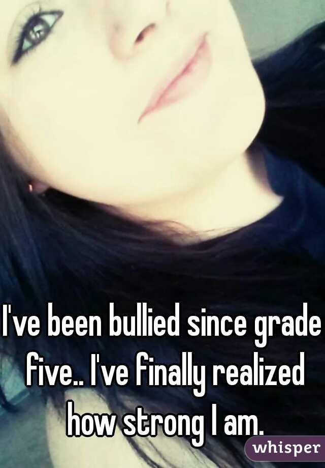 I've been bullied since grade five.. I've finally realized how strong I am.