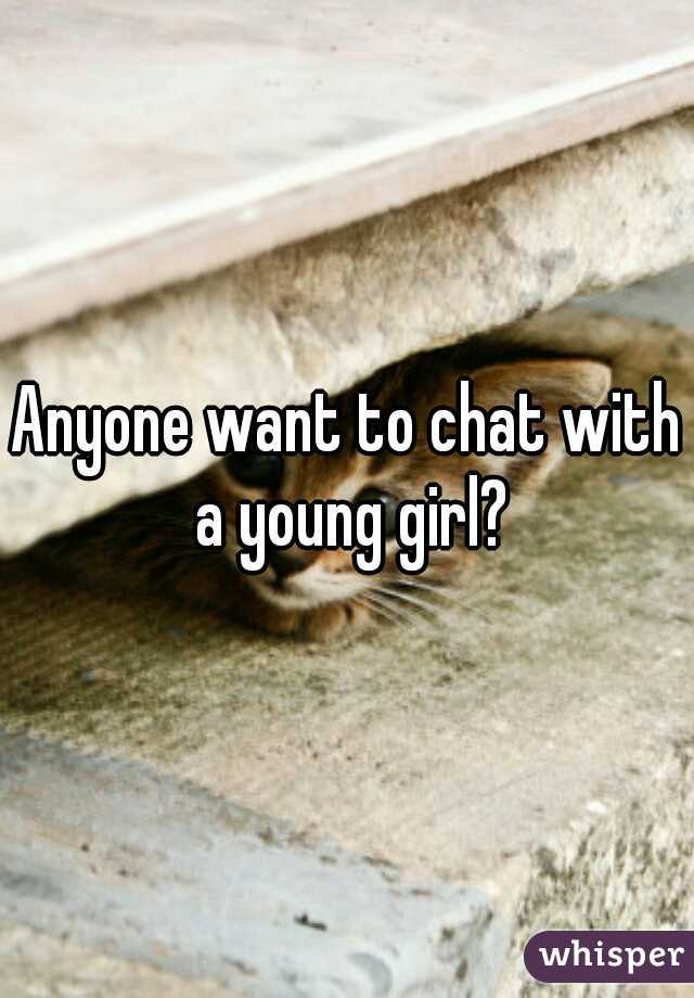 Anyone want to chat with a young girl?