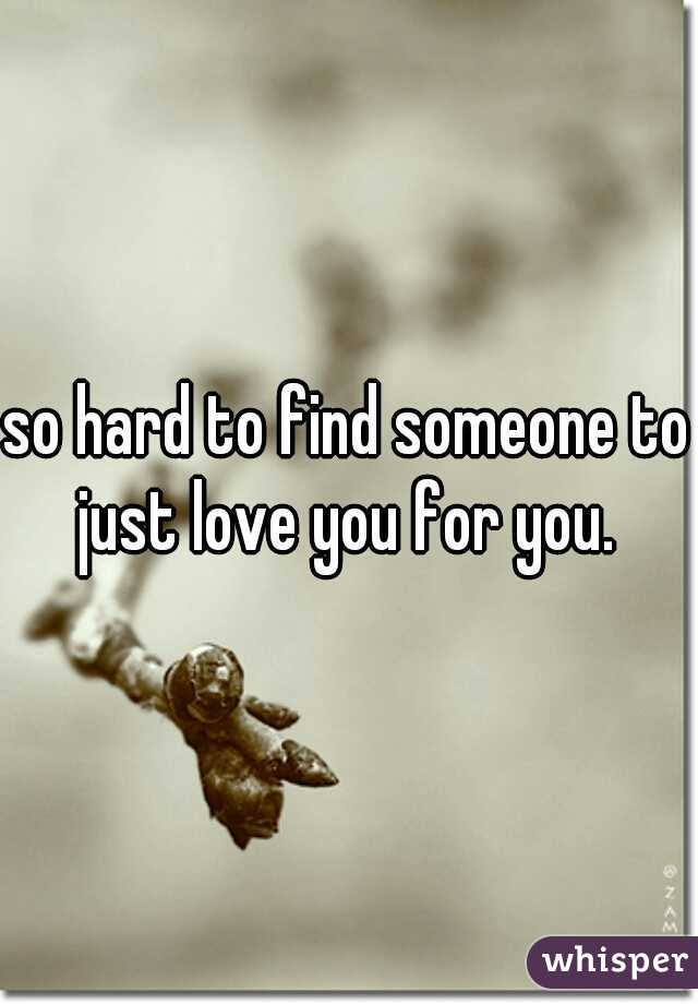 so hard to find someone to just love you for you.