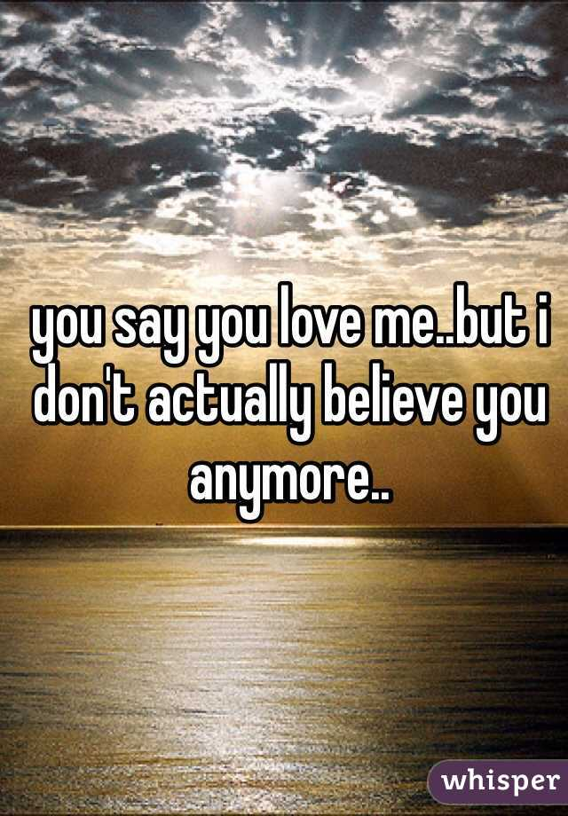 you say you love me..but i don't actually believe you anymore..