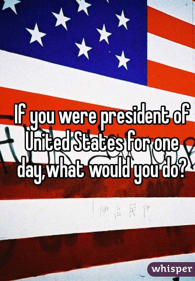If you were president of United States for one day,what would you do?