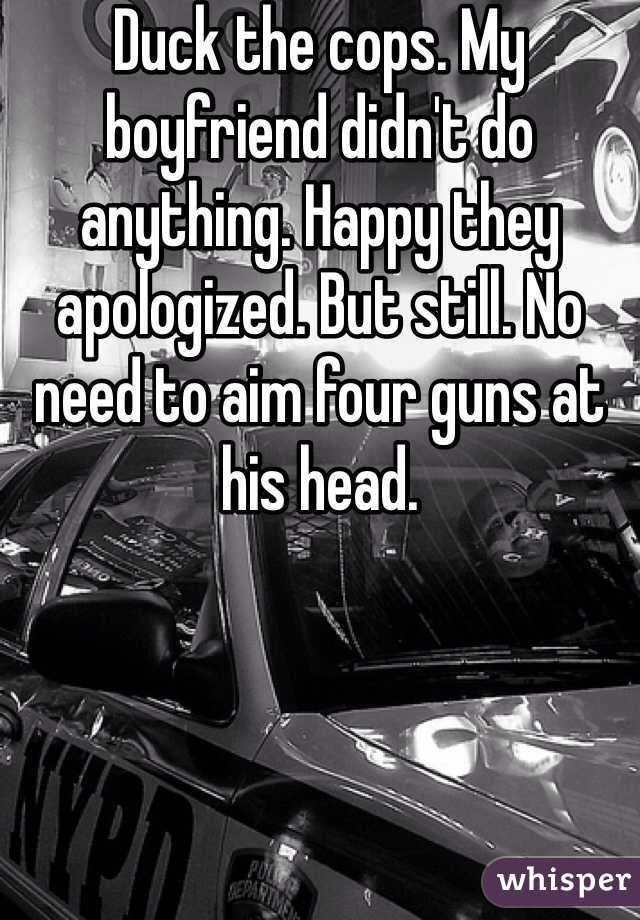 Duck the cops. My boyfriend didn't do anything. Happy they apologized. But still. No need to aim four guns at his head.