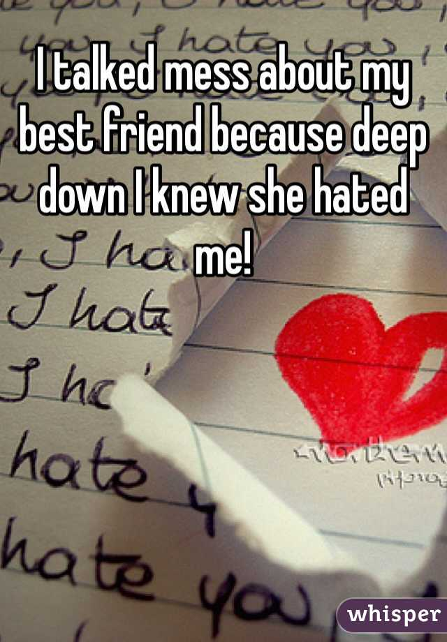I talked mess about my best friend because deep down I knew she hated me!