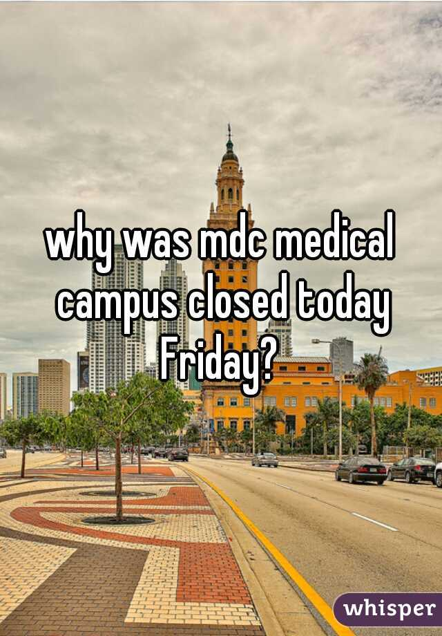 why was mdc medical campus closed today Friday?