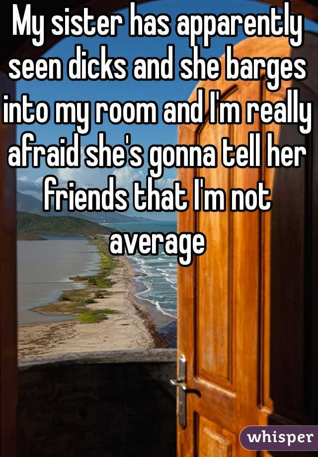 My sister has apparently seen dicks and she barges into my room and I'm really afraid she's gonna tell her friends that I'm not average
