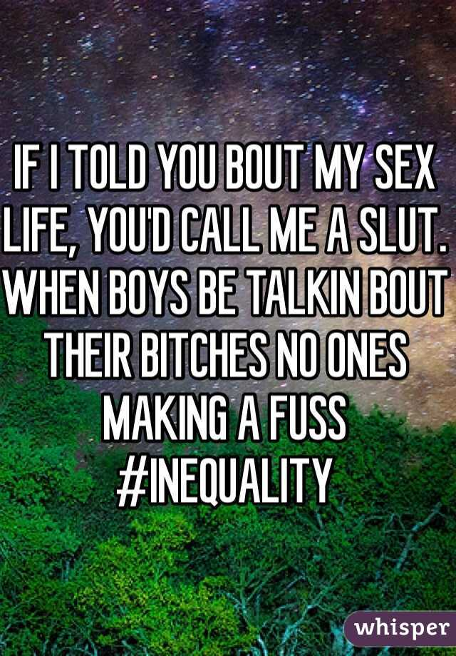 IF I TOLD YOU BOUT MY SEX LIFE, YOU'D CALL ME A SLUT. WHEN BOYS BE TALKIN BOUT THEIR BITCHES NO ONES MAKING A FUSS #INEQUALITY
