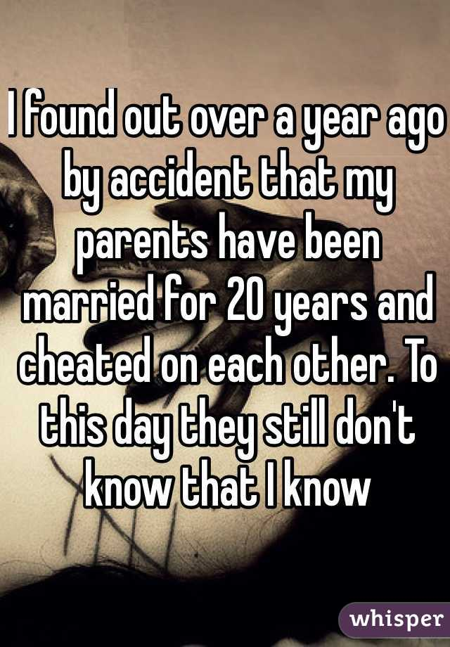 I found out over a year ago by accident that my parents have been married for 20 years and cheated on each other. To this day they still don't know that I know