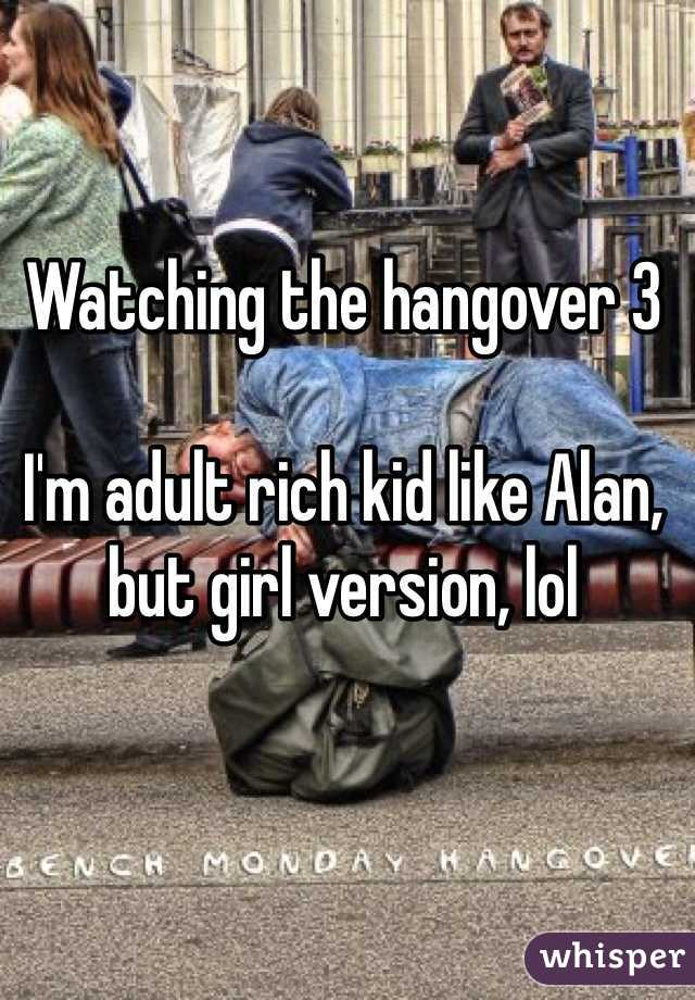 Watching the hangover 3  I'm adult rich kid like Alan, but girl version, lol
